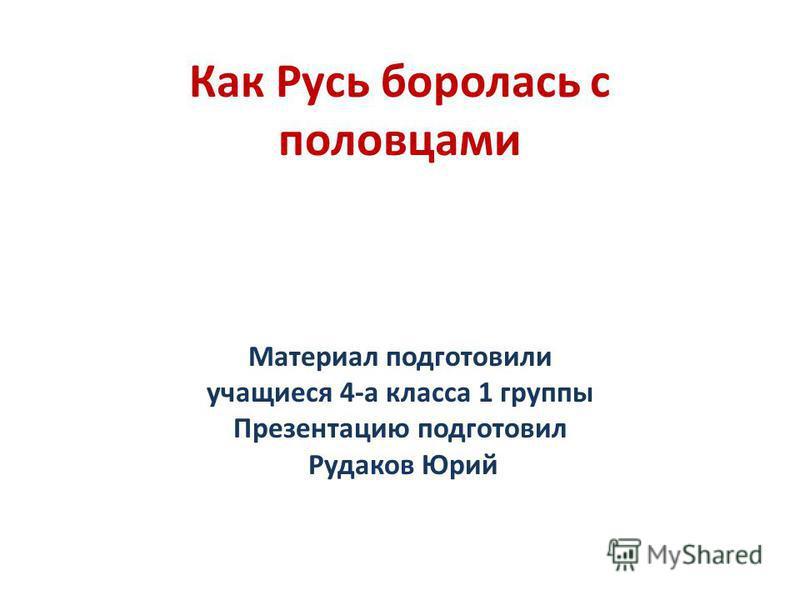 Как Русь боролась с половцами Материал подготовили учащиеся 4-а класса 1 группы Презентацию подготовил Рудаков Юрий