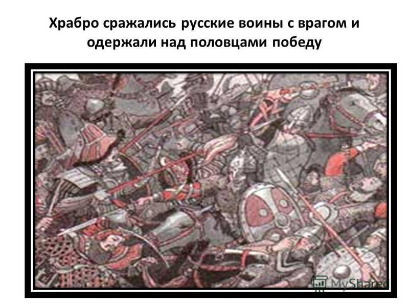 Храбро сражались русские воины с врагом и одержали над половцами победу