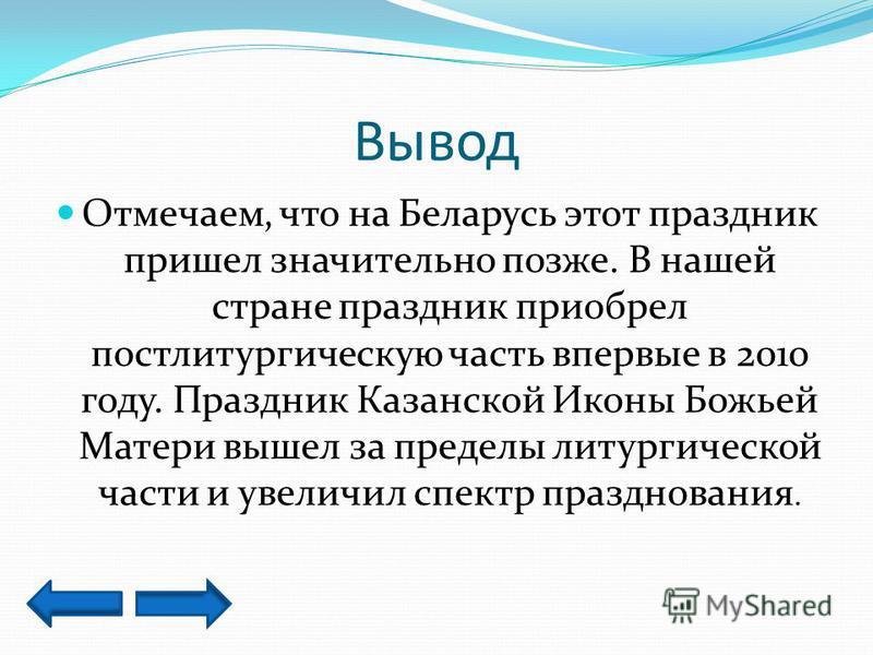 Вывод Отмечаем, что на Беларусь этот праздник пришел значительно позже. В нашей стране праздник приобрел постлитургическую часть впервые в 2010 году. Праздник Казанской Иконы Божьей Матери вышел за пределы литургической части и увеличил спектр праздн