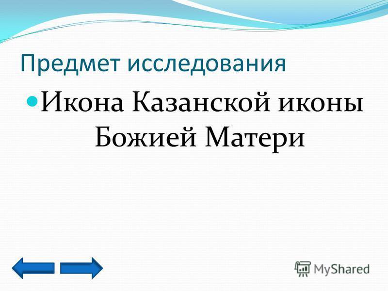 Предмет исследования Икона Казанской иконы Божией Матери