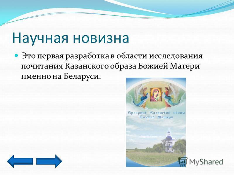 Научная новизна Это первая разработка в области исследования почитания Казанского образа Божией Матери именно на Беларуси.