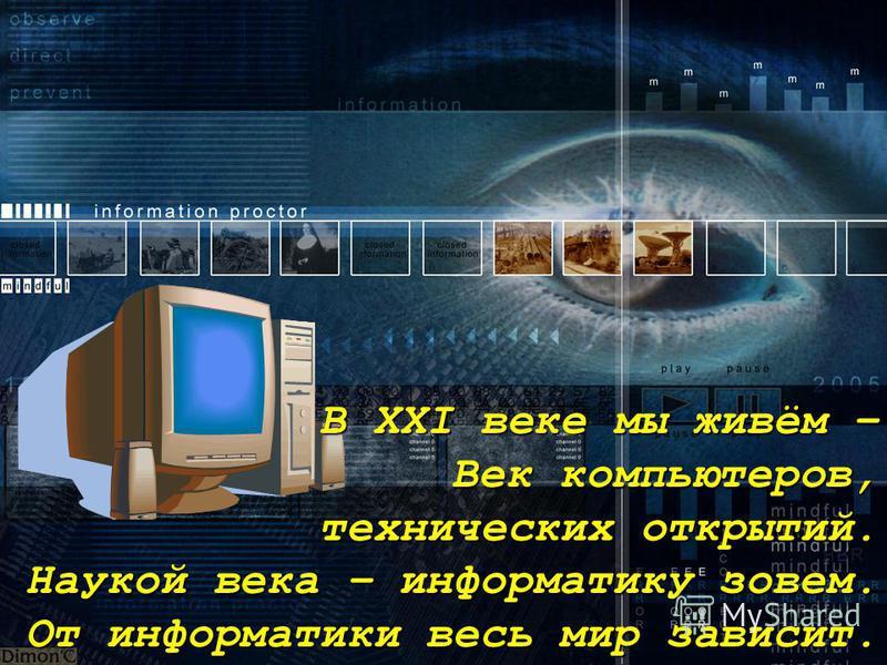 В XXI веке мы живём – Век компьютеров, технических открытий. Наукой века – информатику зовем. От информатики весь мир зависит.
