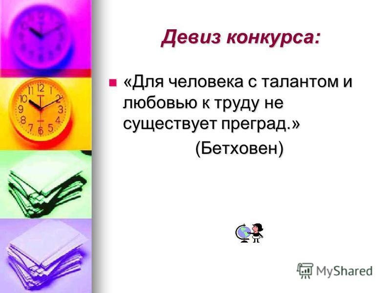 Девиз конкурса: «Для человека с талантом и любовью к труду не существует преград.» «Для человека с талантом и любовью к труду не существует преград.» (Бетховен) (Бетховен)