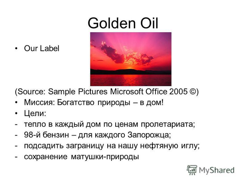 Golden Oil Our Label (Source: Sample Pictures Microsoft Office 2005 ©) Миссия: Богатство природы – в дом! Цели: -тепло в каждый дом по ценам пролетариата; -98-й бензин – для каждого Запорожца; -подсадить заграницу на нашу нефтяную иглу; -сохранение м