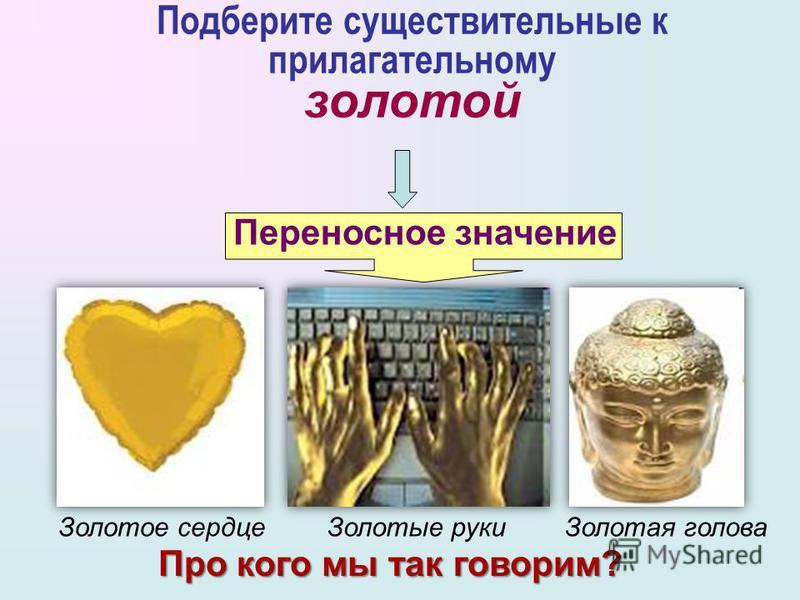 Золотые кольца Золотые серьги Золотая медаль Подберите существительные к прилагательному золотой Прямое значение