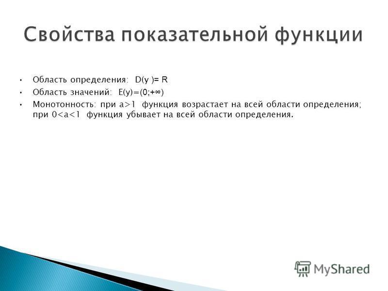 Область определения: D(y )= R Область значений: Е(у)= (0;+) Монотонность: при а>1 функция возрастает на всей области определения; при 0<a<1 функция убывает на всей области определения.