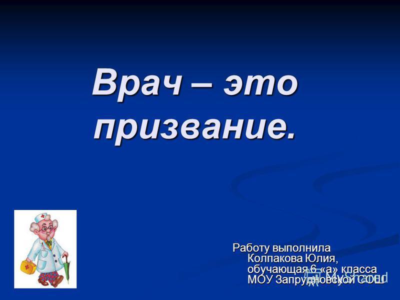 Врач – это призвание. Работу выполнила Колпакова Юлия, обучающая 6 «а» класса МОУ Запрудновской СОШ