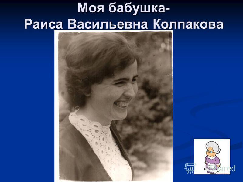 Моя бабушка- Раиса Васильевна Колпакова