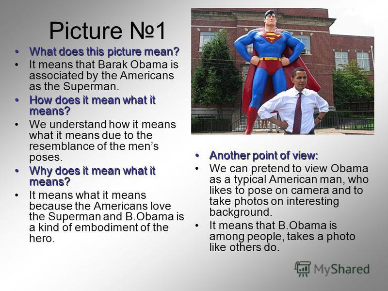 Picture 1 What does this picture mean?What does this picture mean? It means that Barak Obama is associated by the Americans as the Superman. How does it mean what it means?How does it mean what it means? We understand how it means what it means due t