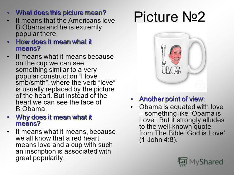 Picture 2 What does this picture mean?What does this picture mean? It means that the Americans love B.Obama and he is extremly popular there. How does it mean what it means?How does it mean what it means? It means what it means because on the cup we