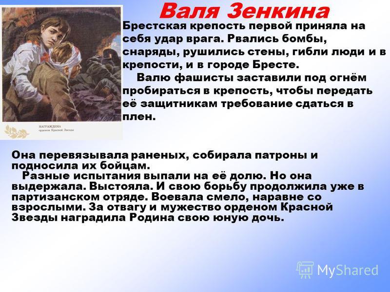 Валя Зенкина Брестская крепость первой приняла на себя удар врага. Рвались бомбы, снаряды, рушились стены, гибли люди и в крепости, и в городе Бресте. Валю фашисты заставили под огнём пробираться в крепость, чтобы передать её защитникам требование сд