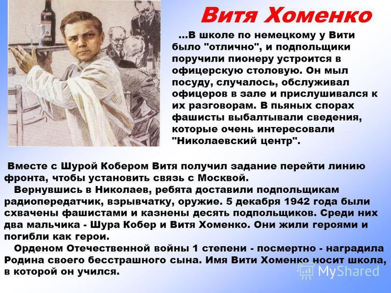 Вместе с Шурой Кобером Витя получил задание перейти линию фронта, чтобы установить связь с Москвой. Вернувшись в Николаев, ребята доставили подпольщикам радиопередатчик, взрывчатку, оружие. 5 декабря 1942 года были схвачены фашистами и казнены десять