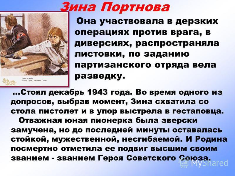Зина Портнова Она участвовала в дерзких операциях против врага, в диверсиях, распространяла листовки, по заданию партизанского отряда вела разведку....Стоял декабрь 1943 года. Во время одного из допросов, выбрав момент, Зина схватила со стола пистоле