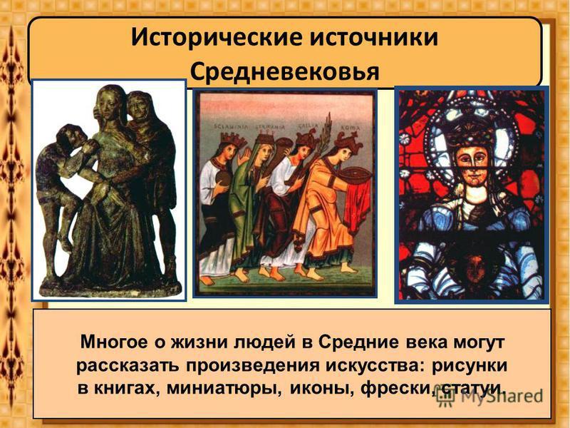 Многое о жизни людей в Средние века могут рассказать произведения искусства: рисунки в книгах, миниатюры, иконы, фрески, статуи.
