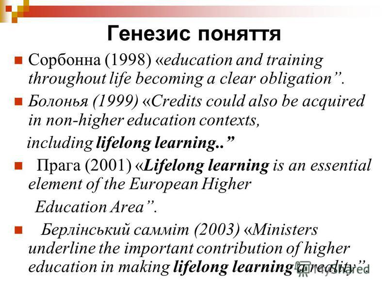 Генезис поняття Сорбонна (1998) «education and training throughout life becoming a clear obligation. Болонья (1999) «Credits could also be acquired in non-higher education contexts, including lifelong learning.. Прага (2001) «Lifelong learning is an