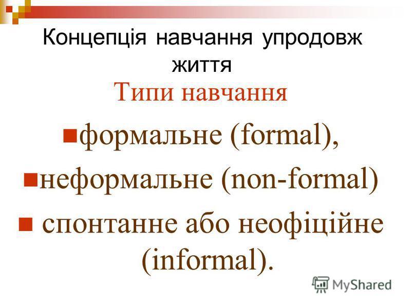 Концепція навчання упродовж життя Типи навчання формальне (formal), неформальне (non-formal) спонтанне або неофіційне (informal).