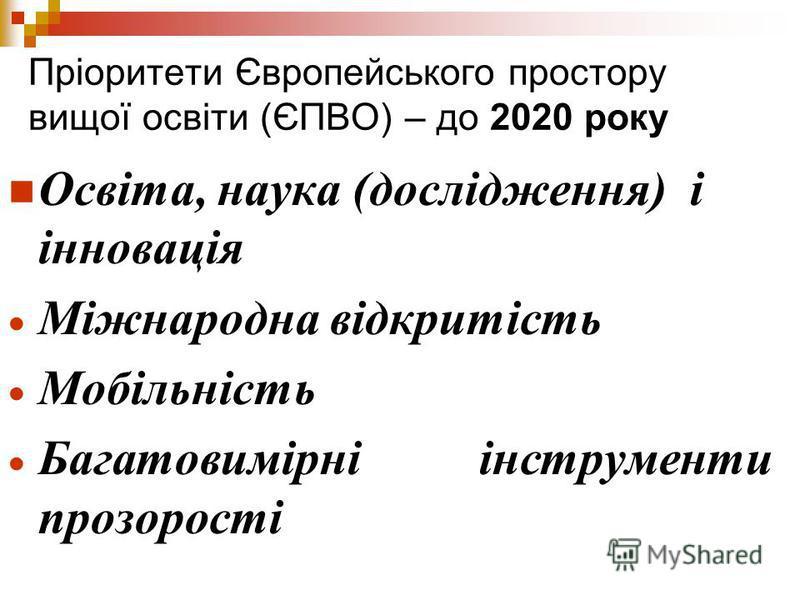 Пріоритети Європейського простору вищої освіти (ЄПВО) – до 2020 року Освіта, наука (дослідження) і інновація Міжнародна відкритість Мобільність Багатовимірні інструменти прозорості