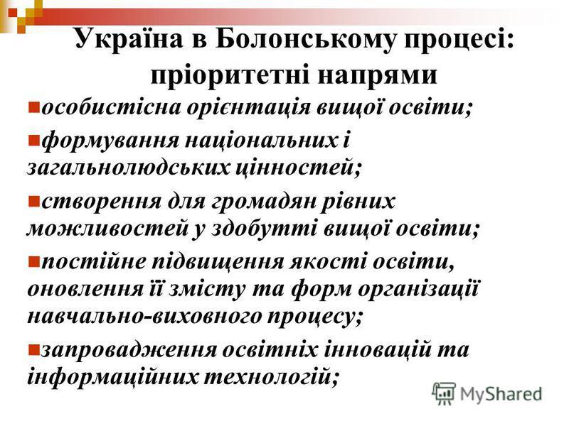 Україна в Болонському процесі: пріоритетні напрями особистісна орієнтація вищої освіти; формування національних і загальнолюдських цінностей; створення для громадян рівних можливостей у здобутті вищої освіти; постійне підвищення якості освіти, оновле