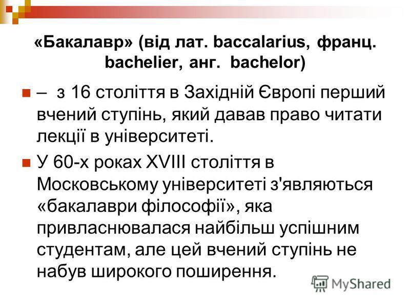 «Бакалавр» (від лат. baccalarius, франц. bachelier, анг. bachelor) – з 16 століття в Західній Європі перший вчений ступінь, який давав право читати лекції в університеті. У 60-х роках XVIII століття в Московському університеті з'являються «бакалаври