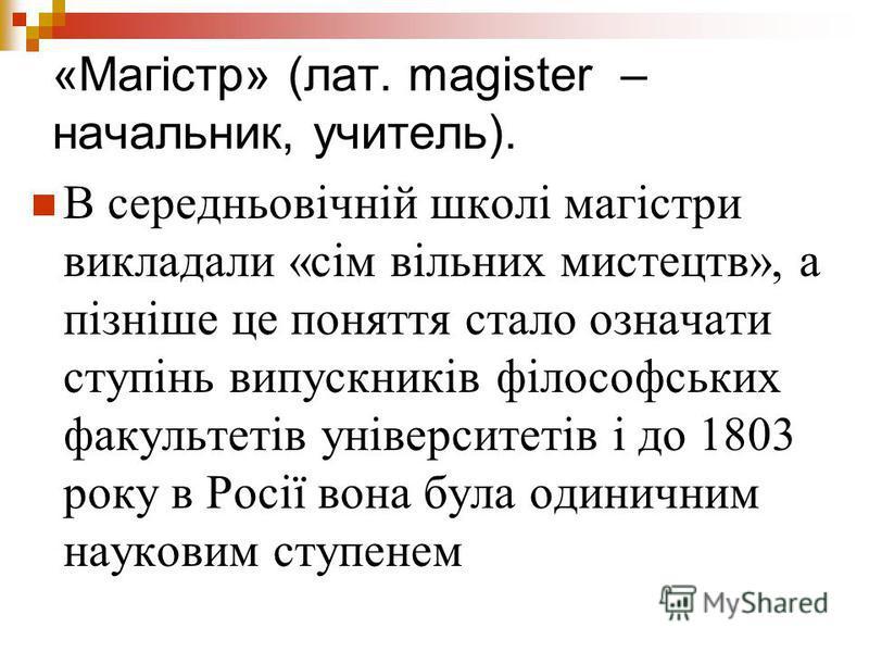«Магістр» (лат. magister – начальник, учитель). В середньовічній школі магістри викладали «сім вільних мистецтв», а пізніше це поняття стало означати ступінь випускників філософських факультетів університетів і до 1803 року в Росії вона була одинични