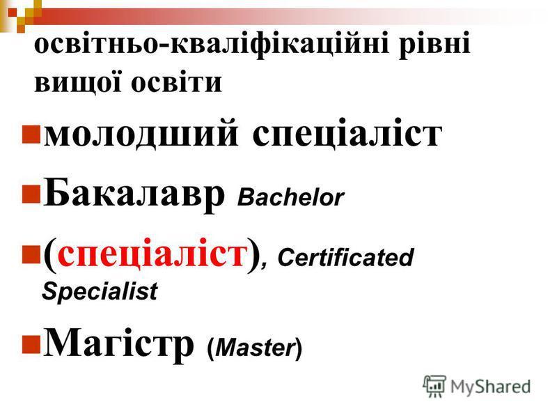 освітньо-кваліфікаційні рівні вищої освіти молодший спеціаліст Бакалавр Bachelor (спеціаліст), Certificated Specialist Магістр (Master)