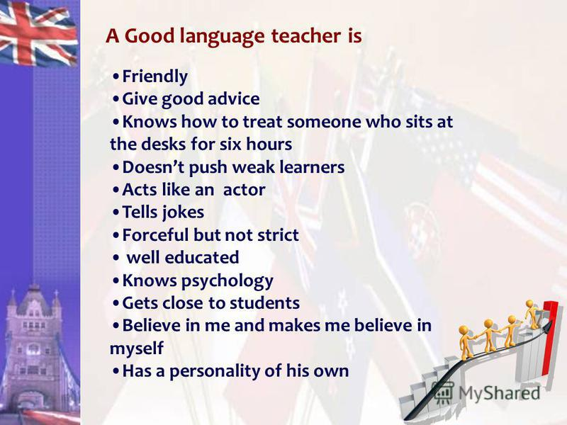 A Good language teacher is Friendly Give good advice Knows how to treat someone who sits at the desks for six hours Doesnt push weak learners Acts like anactor Tells jokes Forceful but not strict well educated Knows psychology Gets close to students