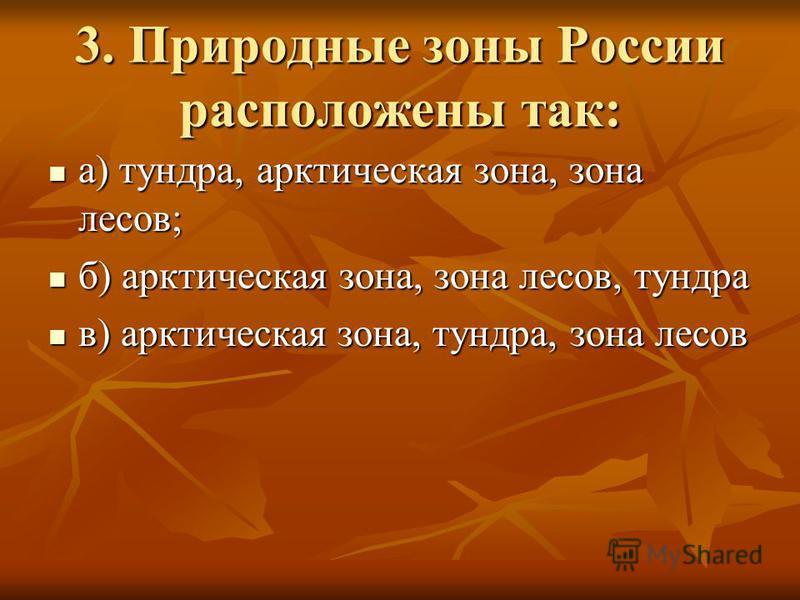 3. Природные зоны России расположены так: а) тундра, арктическая зона, зона лесов; а) тундра, арктическая зона, зона лесов; б) арктическая зона, зона лесов, тундра б) арктическая зона, зона лесов, тундра в) арктическая зона, тундра, зона лесов в) арк