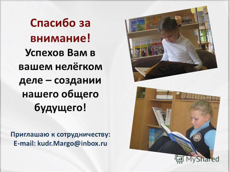 Спасибо за внимание! Успехов Вам в вашем нелёгком деле – создании нашего общего будущего! Приглашаю к сотрудничеству: E-mail: kudr.Margo@inbox.ru