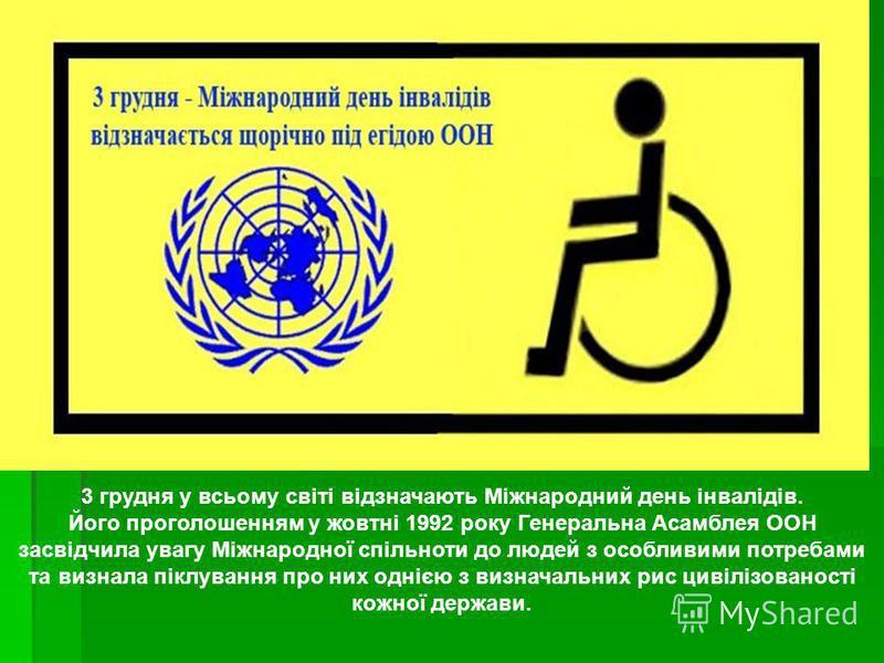 3 грудня у всьому світі відзначають Міжнародний день інвалідів. Його проголошенням у жовтні 1992 року Генеральна Асамблея ООН засвідчила увагу Міжнародної спільноти до людей з особливими потребами та визнала піклування про них однією з визначальних р