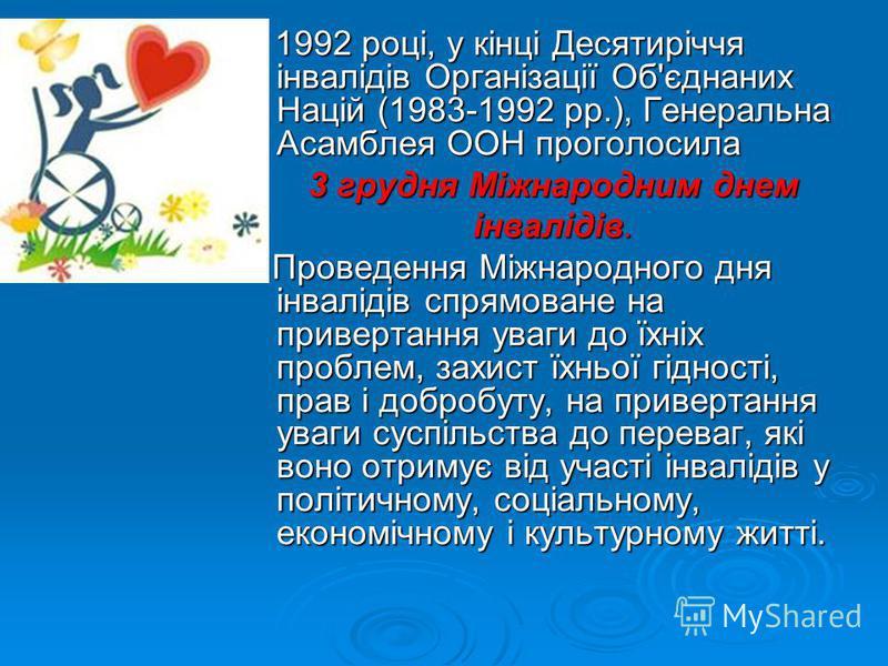 У 1992 році, у кінці Десятиріччя інвалідів Організації Об'єднаних Націй (1983-1992 рр.), Генеральна Асамблея ООН проголосила 3 грудня Міжнародним днем інвалідів. Проведення Міжнародного дня інвалідів спрямоване на привертання уваги до їхніх проблем,