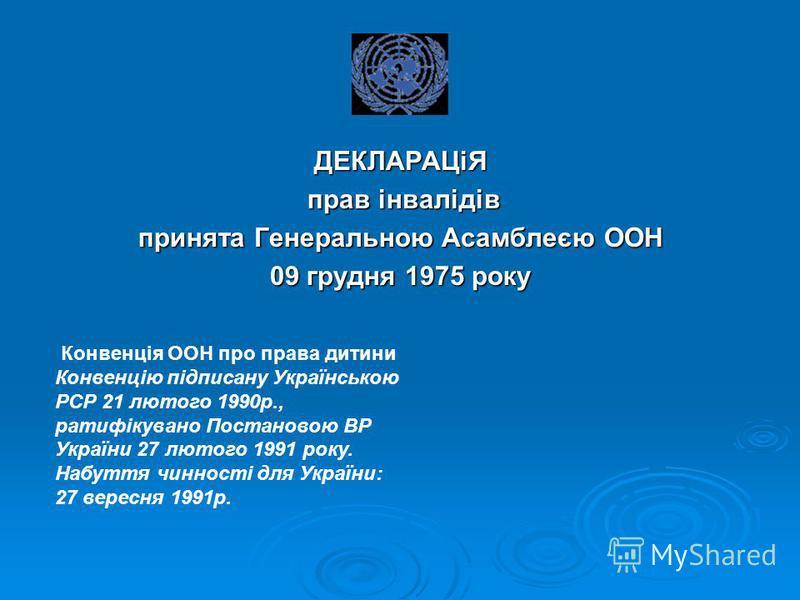 ДЕКЛАРАЦіЯ прав інвалідів прав інвалідів принята Генеральною Асамблеєю ООН 09 грудня 1975 року Конвенція ООН про права дитини Конвенцію підписану Українською РСР 21 лютого 1990р., ратифікувано Постановою ВР України 27 лютого 1991 року. Набуття чиннос