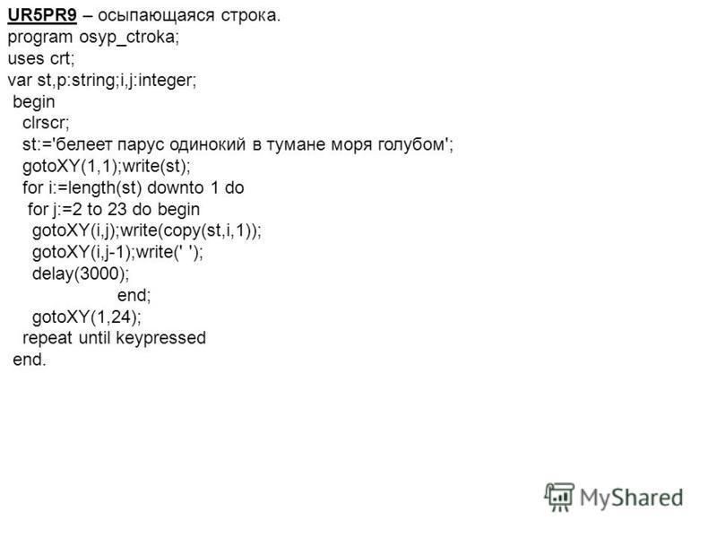 UR5PR9 – осыпающаяся строка. program osyp_ctroka; uses crt; var st,p:string;i,j:integer; begin clrscr; st:='белеет парус одинокий в тумане моря голубом'; gotoXY(1,1);write(st); for i:=length(st) downto 1 do for j:=2 to 23 do begin gotoXY(i,j);write(c