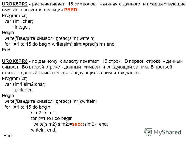 UROK5PR2 - распечатывает 15 символов, начиная с данного и предшествующие ему. Используется функция PRED. Program pr; var sim :char; i:integer; Begin write('Введите символ-');read(sim);writeln; for i:=1 to 15 do begin write(sim);sim:=pred(sim) end; En