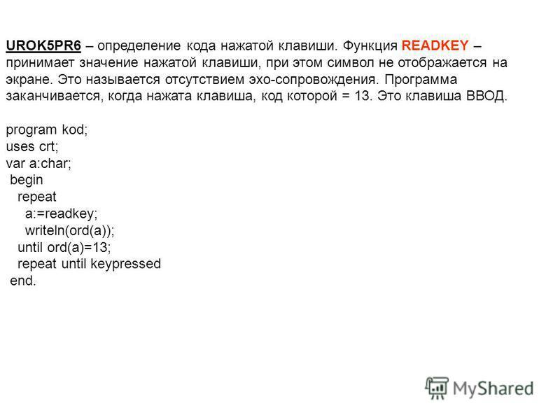 UROK5PR6 – определение кода нажатой клавиши. Функция READKEY – принимает значение нажатой клавиши, при этом символ не отображается на экране. Это называется отсутствием эхо-сопровождения. Программа заканчивается, когда нажата клавиша, код которой = 1