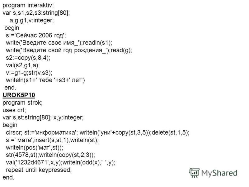 program interaktiv; var s,s1,s2,s3:string[80]; a,g,g1,v:integer; begin s:='Сейчас 2006 год'; write('Введите свое имя_');readln(s1); write('Введите свой год рождения_');read(g); s2:=copy(s,8,4); val(s2,g1,a); v:=g1-g;str(v,s3); writeln(s1+' тебе '+s3+