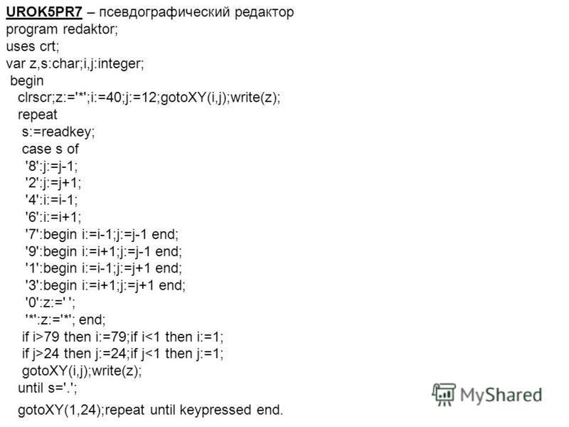 UROK5PR7 – псевдографический редактор program redaktor; uses crt; var z,s:char;i,j:integer; begin clrscr;z:='*';i:=40;j:=12;gotoXY(i,j);write(z); repeat s:=readkey; case s of '8':j:=j-1; '2':j:=j+1; '4':i:=i-1; '6':i:=i+1; '7':begin i:=i-1;j:=j-1 end
