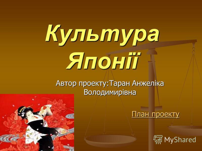 Культура Японії Автор проекту:Таран Анжеліка Володимирівна План проекту План проекту