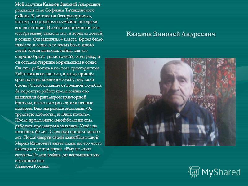 Казаков Зиновей Андреевич Мой дедушка Казаков Зиновей Андреевич родился в селе Софинка Татищенского района. В детстве он беспризорничал, потому что родители случайно потеряли его на станции. В детском приёмнике тётя (сестра мамы) увидела его, и верну