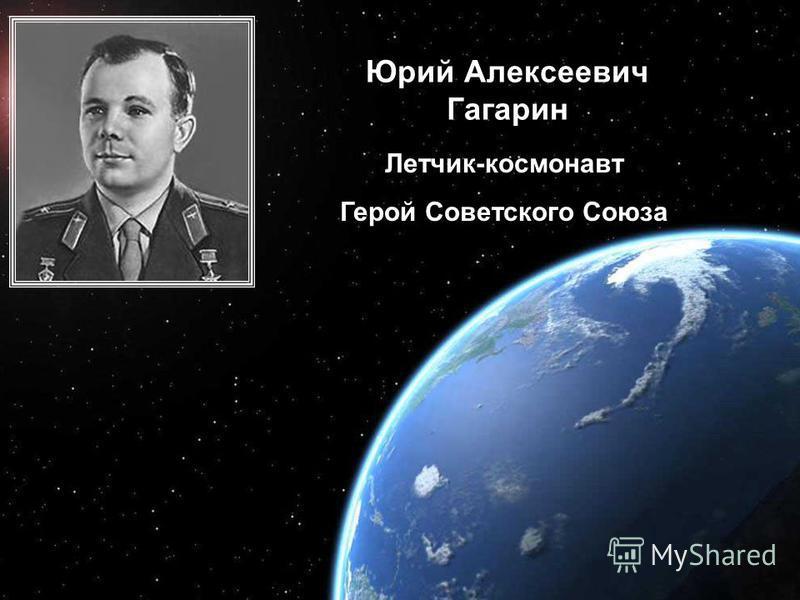 Освоение космоса Юрий Алексеевич Гагарин Летчик-космонавт Герой Советского Союза