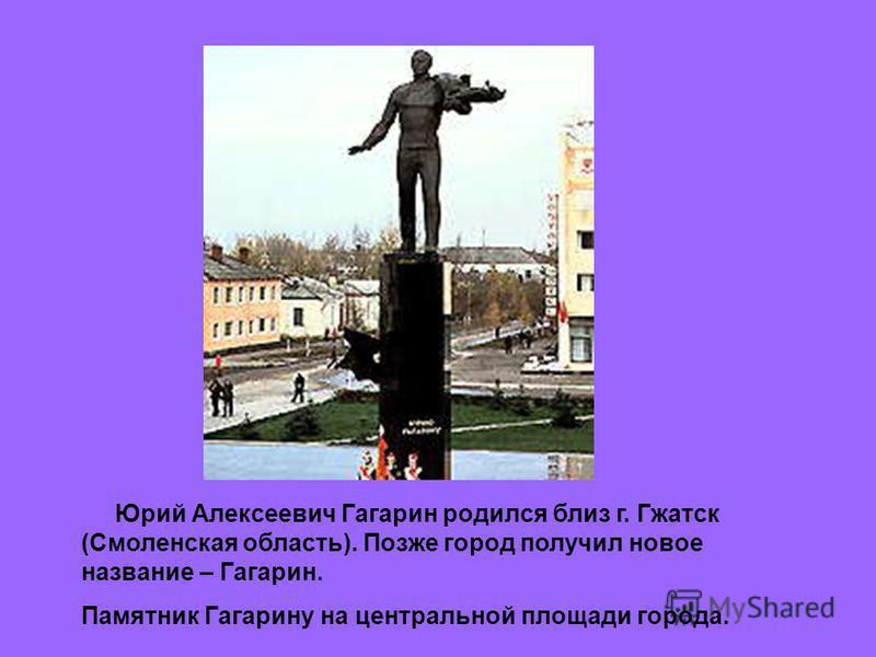 Юрий Алексеевич Гагарин родился близ г. Гжатск (Смоленская область). Позже город получил новое название – Гагарин. Памятник Гагарину на центральной площади города.