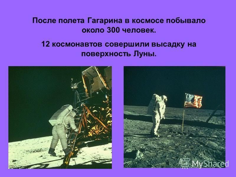 После полета Гагарина в космосе побывало около 300 человек. 12 космонавтов совершили высадку на поверхность Луны.