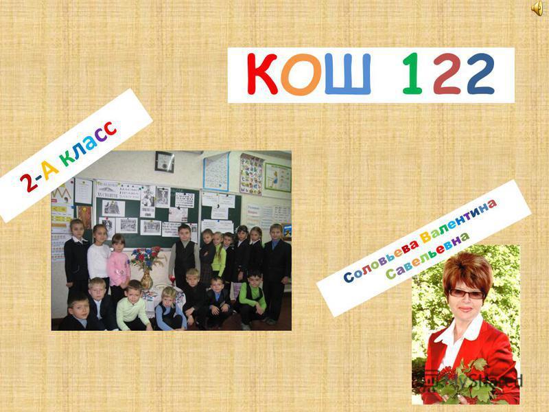 КОШ 122КОШ 122 Соловьева Валентина СавельевнаСоловьева Валентина Савельевна 2-А класс 2-А класс