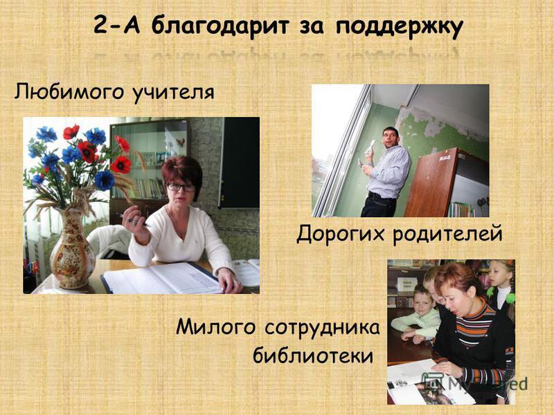 Любимого учителя Дорогих родителей Милого сотрудника библиотеки