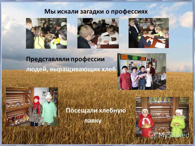 Мы искали загадки о профессиях Представляли профессии людей, выращивающих хлеб Посещали хлебную лавку