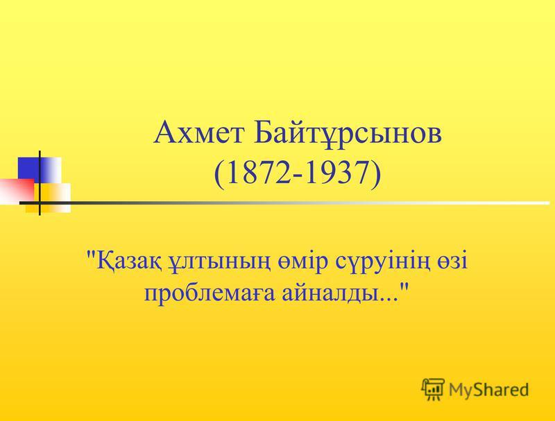 Ахмет Байтұрсынов (1872-1937) Қазақ ұлтының өмір сүруінің өзі проблемаға айналды...