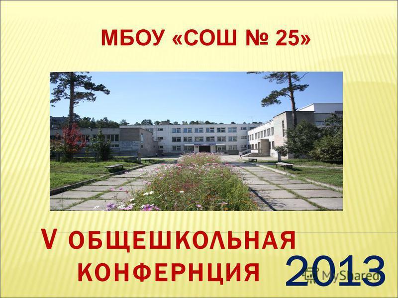 V ОБЩЕШКОЛЬНАЯ КОНФЕРНЦИЯ 2013 МБОУ «СОШ 25»