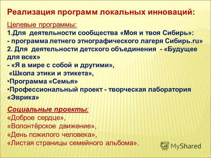 Реализация программ локальных инноваций: Целевые программы: 1. Для деятельности сообщества «Моя и твоя Сибирь»: - программа летнего этнографического лагеря Сибирь.ru» 2. Для деятельности детского объединения - «Будущее для всех» - «Я в мире с собой и