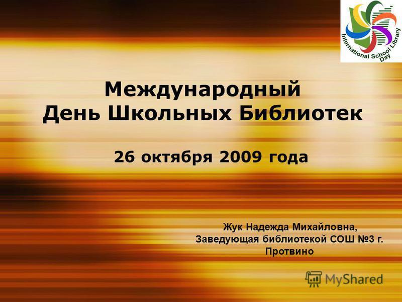Международный День Школьных Библиотек 26 октября 2009 года Жук Надежда Михайловна, Заведующая библиотекой СОШ 3 г. Протвино