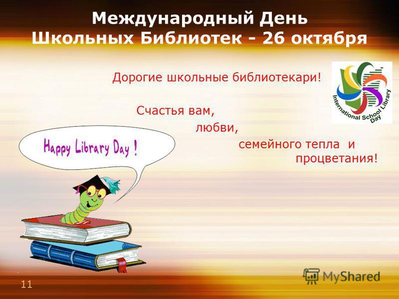 11 Международный День Школьных Библиотек - 26 октября Дорогие школьные библиотекари! Счастья вам, любви, семейного тепла и процветания!