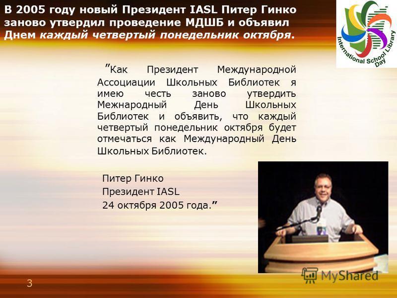 3 В 2005 году новый Президент IASL Питер Гинко заново утвердил проведение МДШБ и объявил Днем каждый четвертый понедельник октября. Как Президент Международной Ассоциации Школьных Библиотек я имею честь заново утвердить Межнародный День Школьных Библ